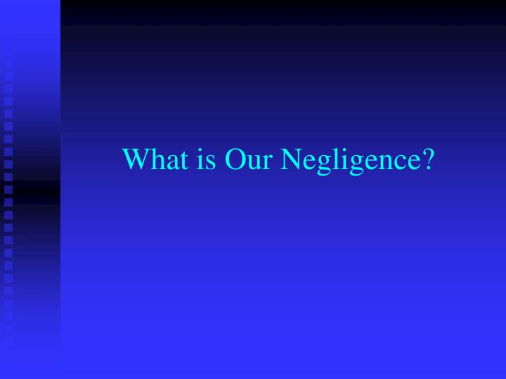 What is Our Negligence?