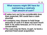 what reasons might ski have for maintaining a relatively high amount of cash