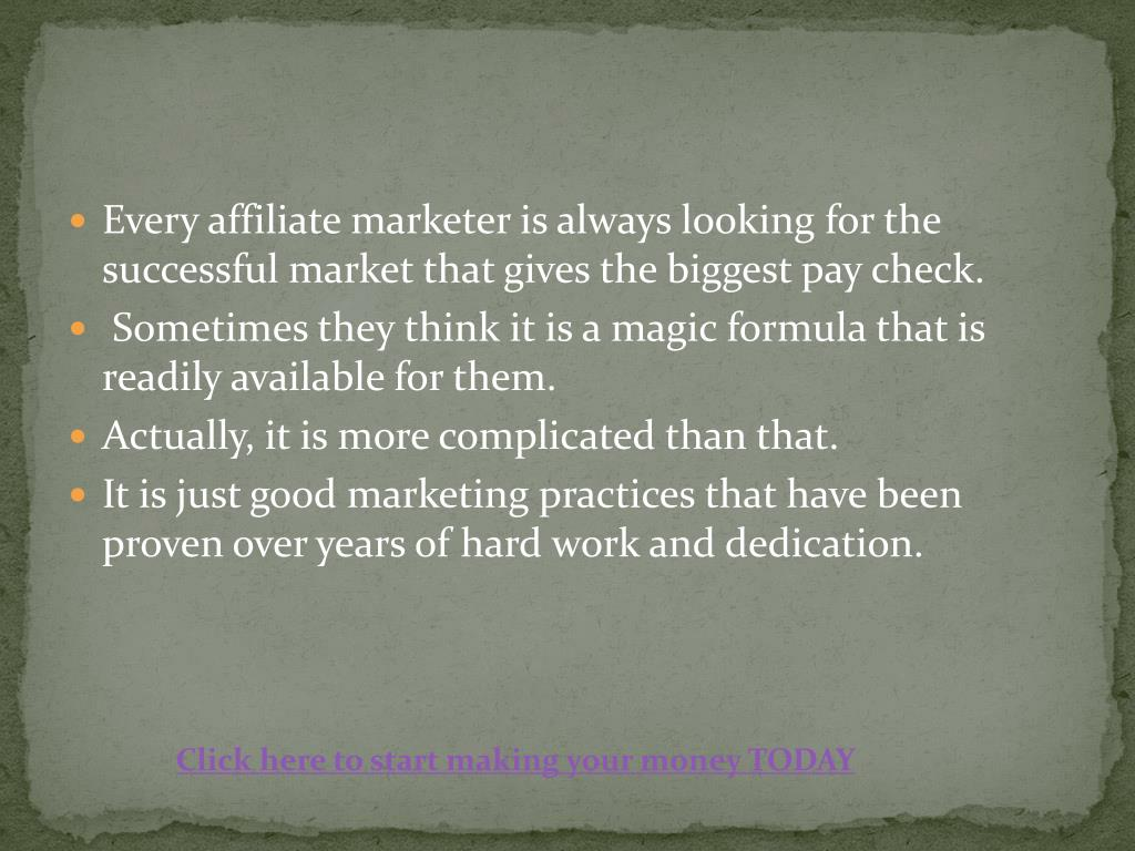 Every affiliate marketer is always looking for the successful market that gives the biggest pay check