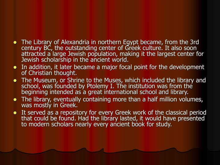 The Library of Alexandria in northern Egypt became, from the 3rd century BC, the outstanding center of Greek culture. It also soon attracted a large Jewish population, making it the largest center for Jewish scholarship in the ancient world.