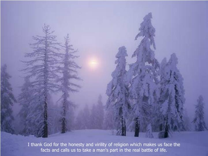 I thank God for the honesty and virility of religion which makes us face the