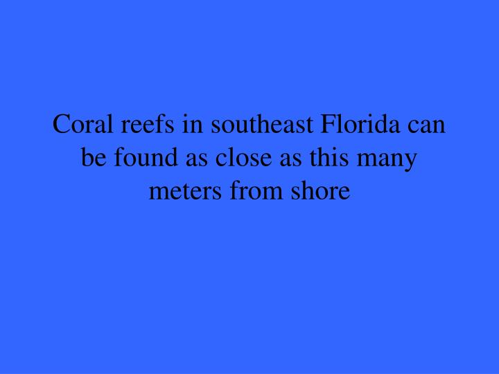 Coral reefs in southeast Florida can be found as close as this many meters from shore