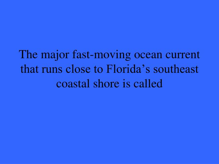 The major fast-moving ocean current that runs close to Florida's southeast coastal shore is called