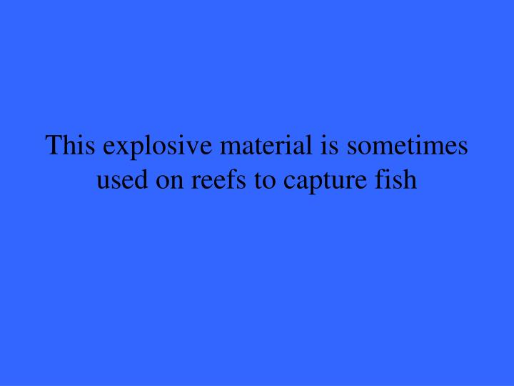 This explosive material is sometimes used on reefs to capture fish