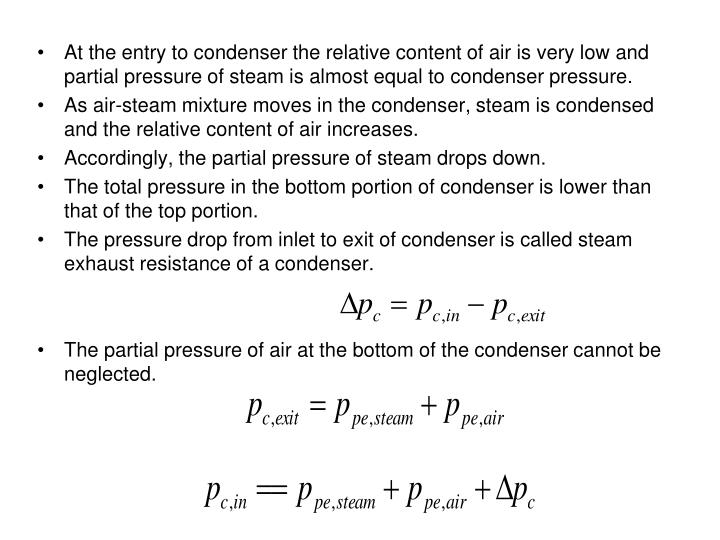 At the entry to condenser the relative content of air is very low and partial pressure of steam is almost equal to condenser pressure.