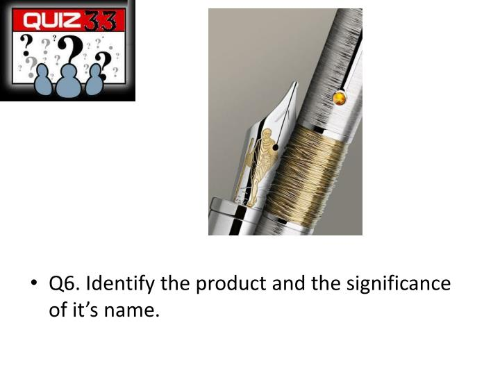 Q6. Identify the product and the significance of it's name.