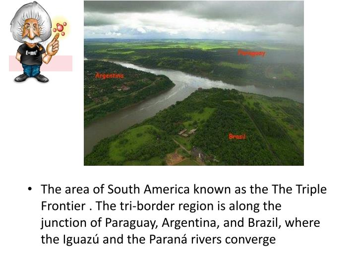 The area of South America known as the The Triple Frontier . The tri-border region is along the junction of Paraguay, Argentina, and Brazil, where the Iguazú and the Paraná rivers converge