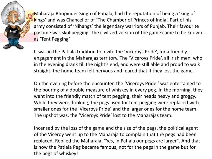 Maharaja Bhupinder Singh of Patiala, had the reputation of being a 'king of kings' and was Chancellor of 'The Chamber of Princes of India'. Part of his army consisted of 'Nihangs' the legendary warriors of Punjab. Their favourite pastime was skullpegging. The civilized version of the game came to be known as 'Tent Pegging'