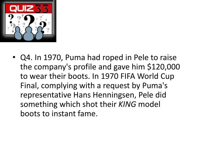 Q4. In 1970, Puma had roped in Pele to raise the company's profile and gave him $120,000 to wear their boots. In 1970 FIFA World Cup Final, complying with a request by Puma's representative Hans
