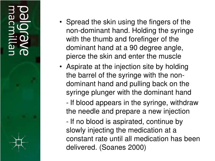 Spread the skin using the fingers of the non-dominant hand. Holding the syringe with the thumb and forefinger of the dominant hand at a 90 degree angle, pierce the skin and enter the muscle