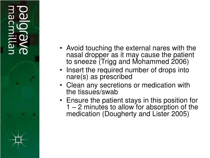Avoid touching the external nares with the nasal dropper as it may cause the patient to sneeze (Trigg and Mohammed 2006)