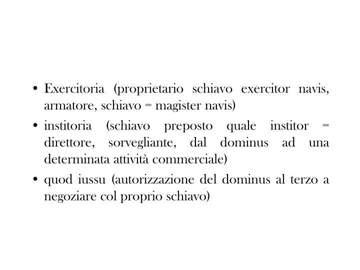 Exercitoria (proprietario schiavo exercitor navis, armatore, schiavo = magister navis)