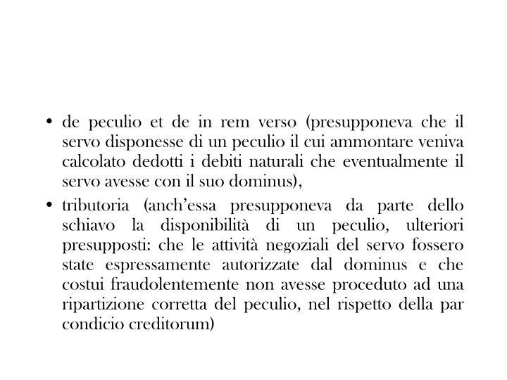 de peculio et de in rem verso (presupponeva che il servo disponesse di un peculio il cui ammontare veniva calcolato dedotti i debiti naturali che eventualmente il servo avesse con il suo dominus),