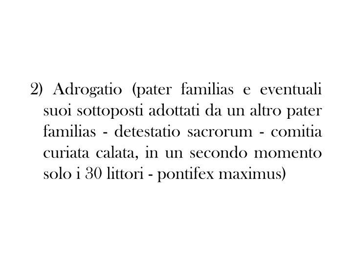2) Adrogatio (pater familias e eventuali suoi sottoposti adottati da un altro pater familias - detestatio sacrorum - comitia curiata calata, in un secondo momento solo i 30 littori - pontifex maximus)