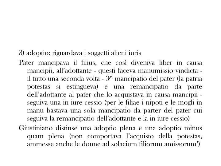 3) adoptio: riguardava i soggetti alieni iuris