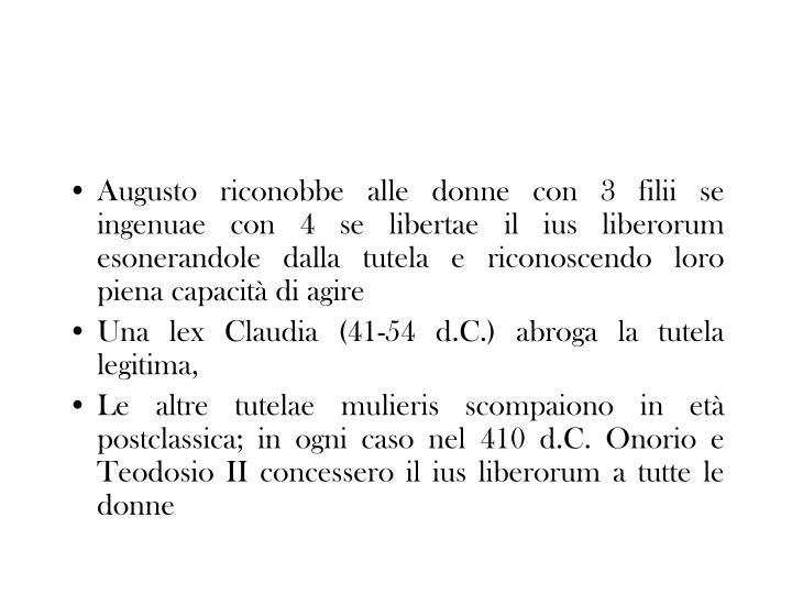 Augusto riconobbe alle donne con 3 filii se ingenuae con 4 se libertae il ius liberorum esonerandole dalla tutela e riconoscendo loro piena capacità di agire