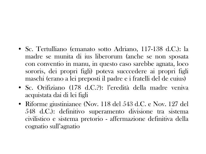 Sc. Tertulliano (emanato sotto Adriano, 117-138 d.C.): la madre se munita di ius liberorum (anche se non sposata con conventio in manu, in questo caso sarebbe agnata, loco sororis, dei propri figli) poteva succcedere ai propri figli maschi (erano a lei preposti il padre e i fratelli del de cuius)