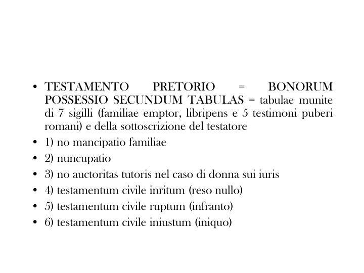 TESTAMENTO PRETORIO = BONORUM POSSESSIO SECUNDUM TABULAS = tabulae munite di 7 sigilli (familiae emptor, libripens e 5 testimoni puberi romani) e della sottoscrizione del testatore