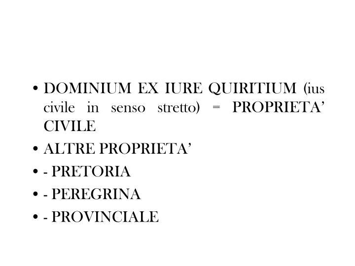 DOMINIUM EX IURE QUIRITIUM (ius civile in senso stretto) = PROPRIETA' CIVILE