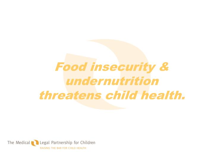 Food insecurity & undernutrition threatens child health.