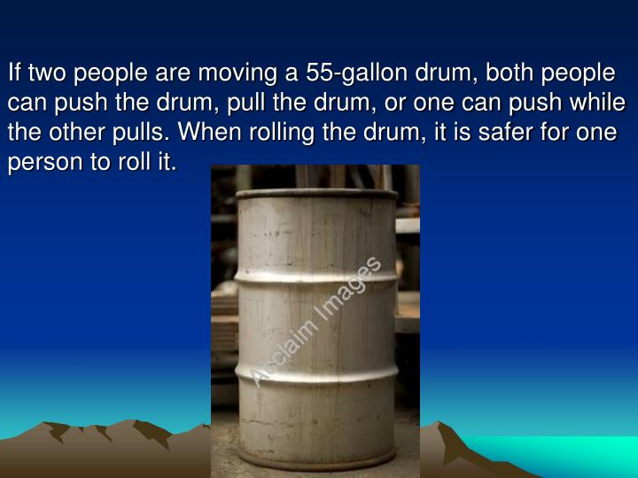 If two people are moving a 55-gallon drum, both people can push the drum, pull the drum, or one can push while the other pulls. When rolling the drum, it is safer for one person to roll it.