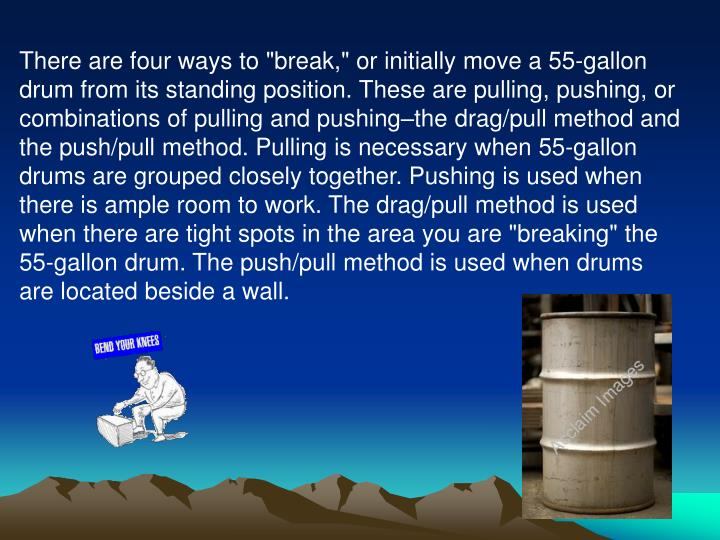 """There are four ways to """"break,"""" or initially move a 55-gallon drum from its standing position. These are pulling, pushing, or combinations of pulling and pushing–the drag/pull method and the push/pull method. Pulling is necessary when 55-gallon drums are grouped closely together. Pushing is used when there is ample room to work. The drag/pull method is used when there are tight spots in the area you are """"breaking"""" the 55-gallon drum. The push/pull method is used when drums are located beside a wall."""