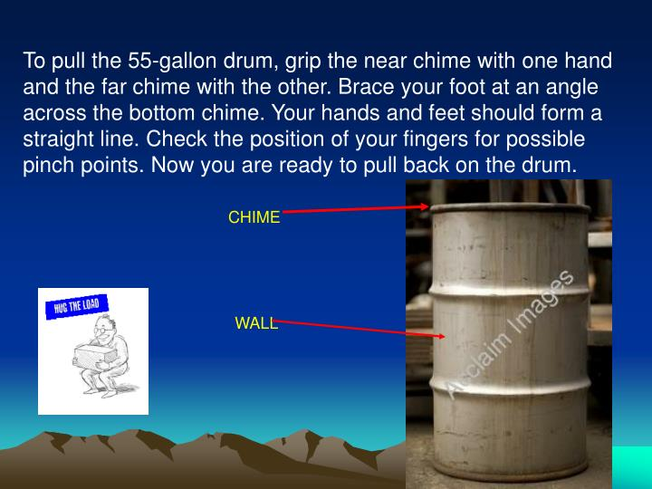 To pull the 55-gallon drum, grip the near chime with one hand and the far chime with the other. Brace your foot at an angle across the bottom chime. Your hands and feet should form a straight line. Check the position of your fingers for possible pinch points. Now you are ready to pull back on the drum.