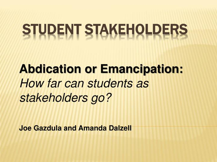 Abdication or emancipation how far can students as stakeholders go joe gazdula and amanda dalzell