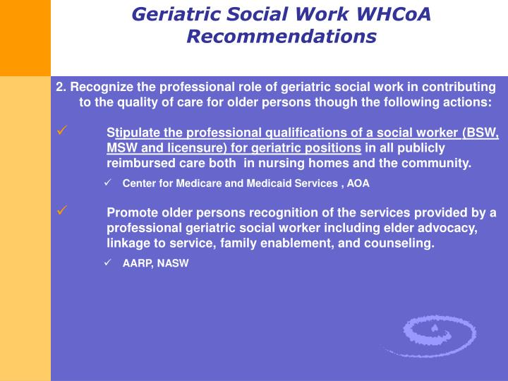 2. Recognize the professional role of geriatric social work in contributing to the quality of care for older persons though the following actions: