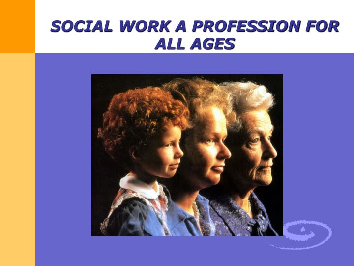 SOCIAL WORK A PROFESSION FOR ALL AGES