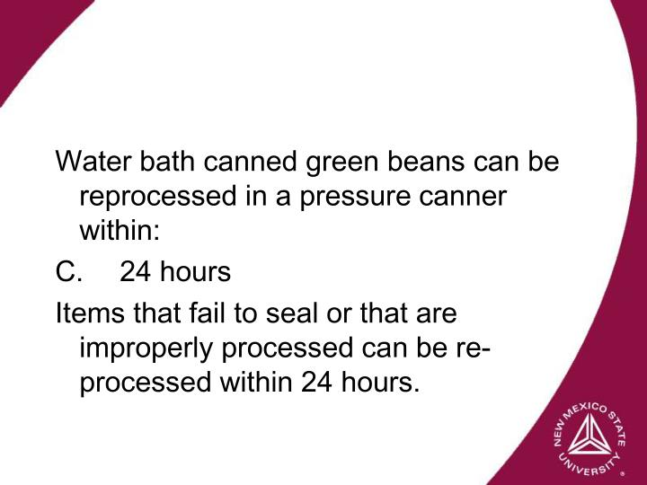 Water bath canned green beans can be reprocessed in a pressure canner within: