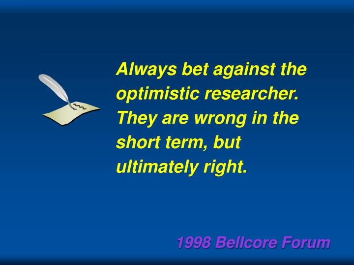 Always bet against the optimistic researcher.  They are wrong in the short term, but ultimately right.