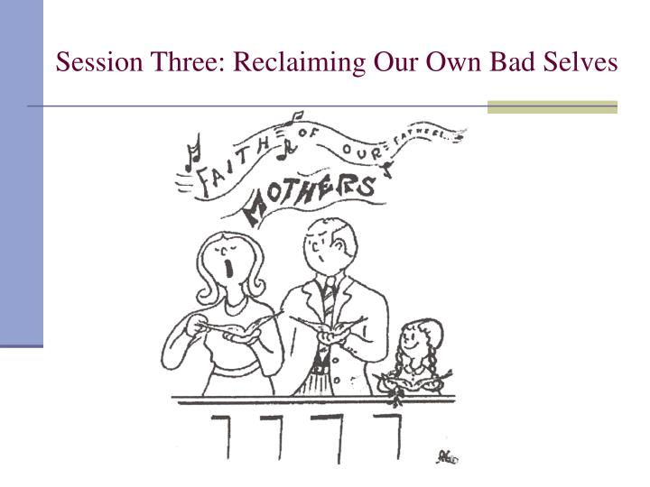 Session Three: Reclaiming Our Own Bad Selves