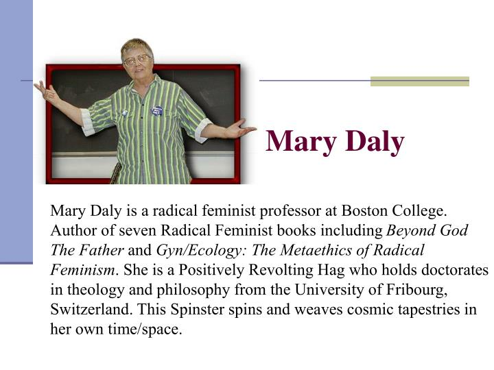 Mary Daly is a radical feminist professor at Boston College. Author of seven Radical Feminist books including