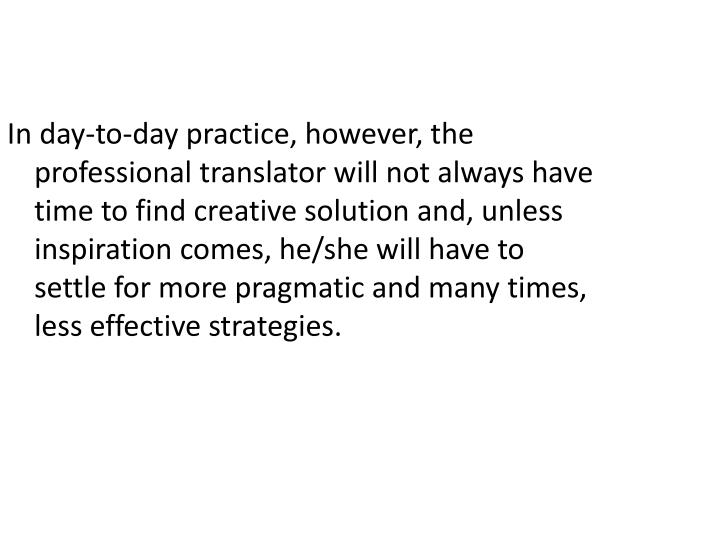 In day-to-day practice, however, the professional translator will not always have time to find creative solution and, unless inspiration comes, he/she will have to settle for