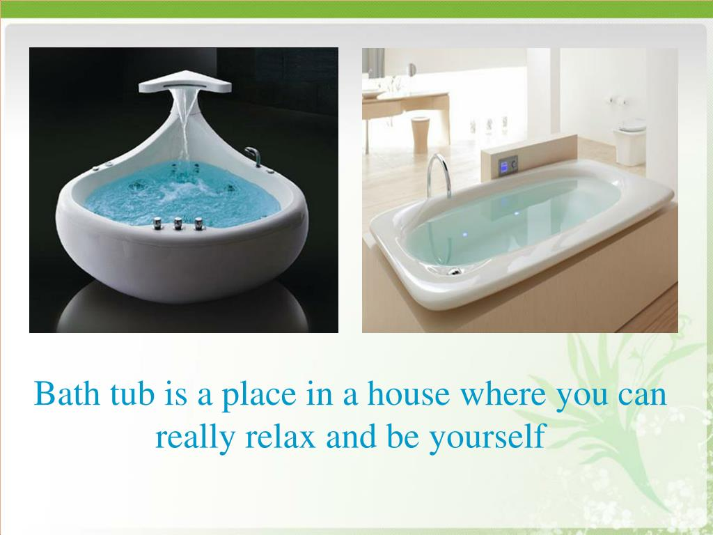 Bath tub is a place in a house where you can really relax and be yourself