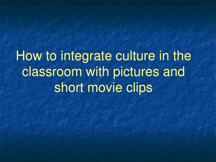 How to integrate culture in the classroom with pictures and short movie clips
