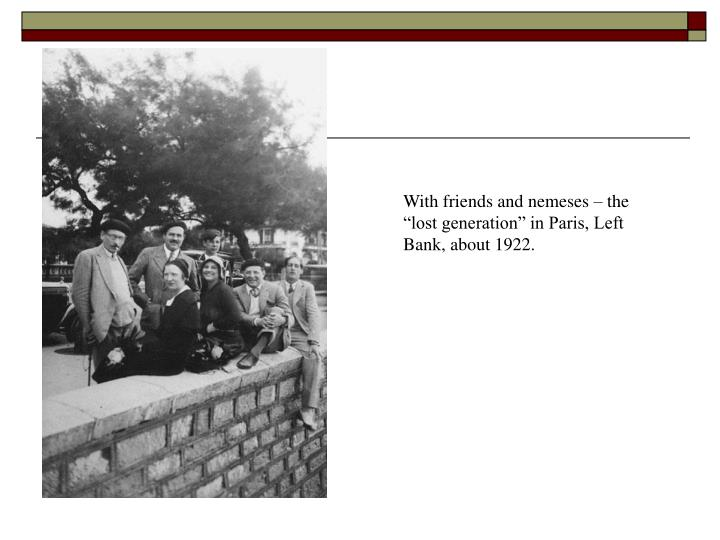 """With friends and nemeses – the """"lost generation"""" in Paris, Left Bank, about 1922."""