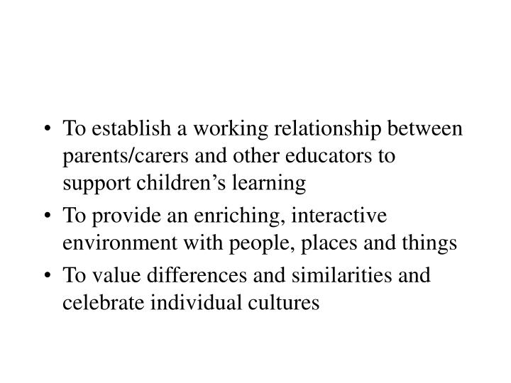 To establish a working relationship between parents/carers and other educators to support children's learning
