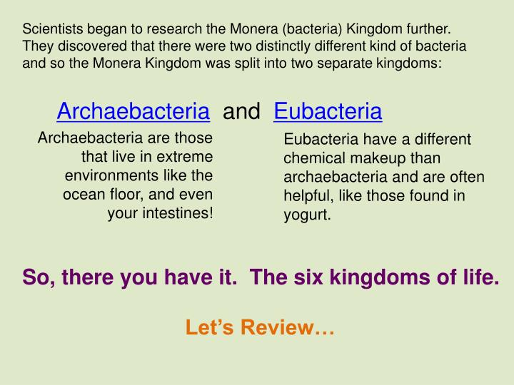Scientists began to research the Monera (bacteria) Kingdom further.  They discovered that there were two distinctly different kind of bacteria and so the Monera Kingdom was split into two separate kingdoms: