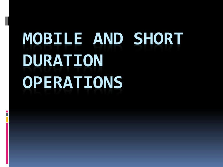 Mobile and short duration operations