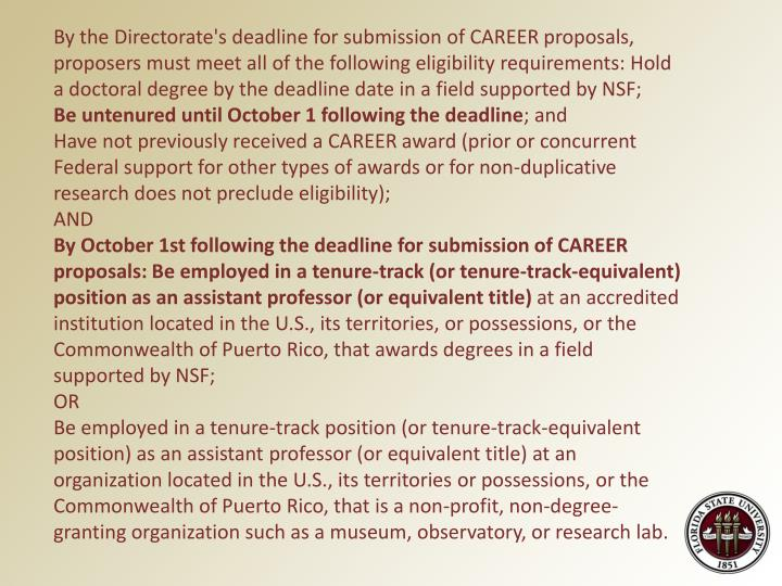 By the Directorate's deadline for submission of CAREER proposals, proposers must meet all of the following eligibility requirements: Hold a doctoral degree by the deadline date in a field supported by NSF;
