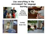 use everything in the environment for language learning