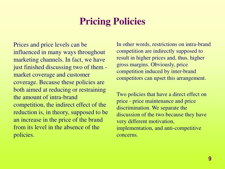 Prices and price levels can be influenced in many ways throughout marketing channels. In fact, we have just finished discussing two of them - market coverage and customer coverage. Because these policies are both aimed at reducing or restraining the amount of intra-brand competition, the indirect effect of the reduction is, in theory, supposed to be an increase in the price of the brand from its level in the absence of the policies.