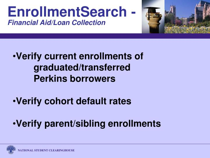 Verify current enrollments of 		graduated/transferred 			Perkins borrowers