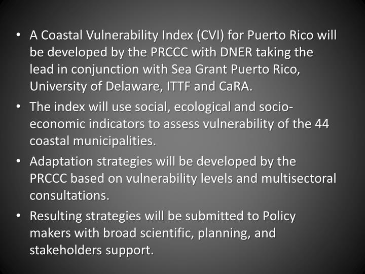 A Coastal Vulnerability Index (CVI) for Puerto Rico will be developed by the PRCCC with DNER taking the lead in conjunction with Sea Grant Puerto Rico, University of Delaware, ITTF and