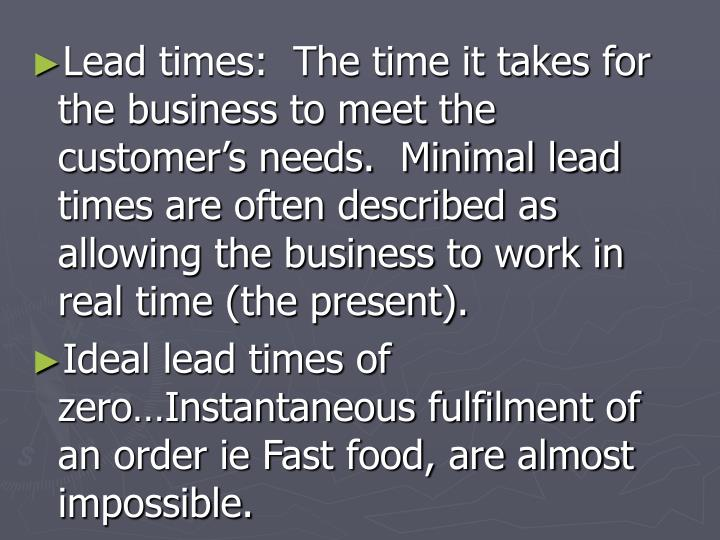 Lead times:  The time it takes for the business to meet the customer's needs.  Minimal lead times are often described as allowing the business to work in real time (the present).