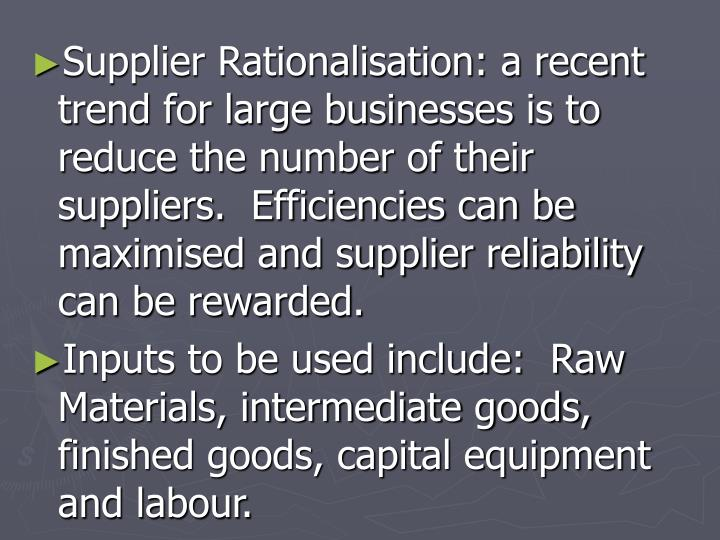 Supplier Rationalisation: a recent trend for large businesses is to reduce the number of their suppliers.  Efficiencies can be maximised and supplier reliability can be rewarded.