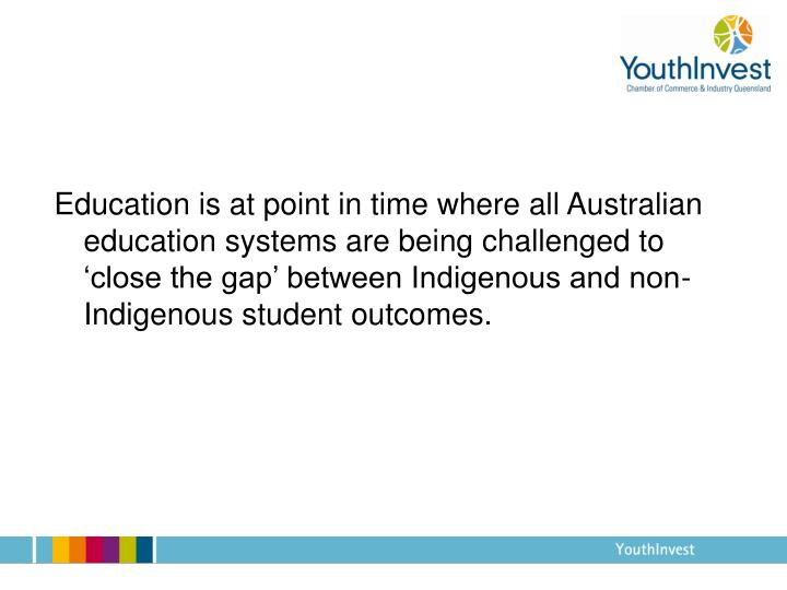 Education is at point in time where all Australian education systems are being challenged to 'close the gap' between Indigenous and non-Indigenous student outcomes.