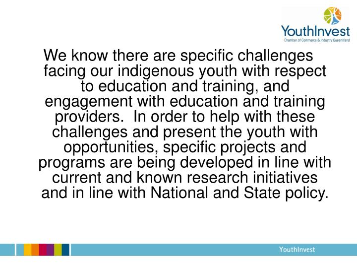 We know there are specific challenges facing our indigenous youth with respect to education and training, and engagement with education and training providers.  In order to help with these challenges and present the youth with opportunities, specific projects and programs are being developed in line with current and known research initiatives and in line with National and State policy.